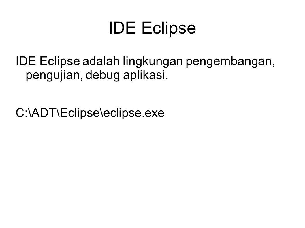 IDE Eclipse IDE Eclipse adalah lingkungan pengembangan, pengujian, debug aplikasi.