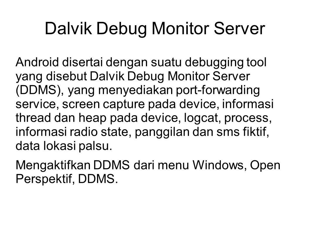 Android disertai dengan suatu debugging tool yang disebut Dalvik Debug Monitor Server (DDMS), yang menyediakan port-forwarding service, screen capture pada device, informasi thread dan heap pada device, logcat, process, informasi radio state, panggilan dan sms fiktif, data lokasi palsu.