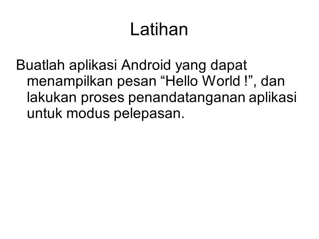 Latihan Buatlah aplikasi Android yang dapat menampilkan pesan Hello World ! , dan lakukan proses penandatanganan aplikasi untuk modus pelepasan.