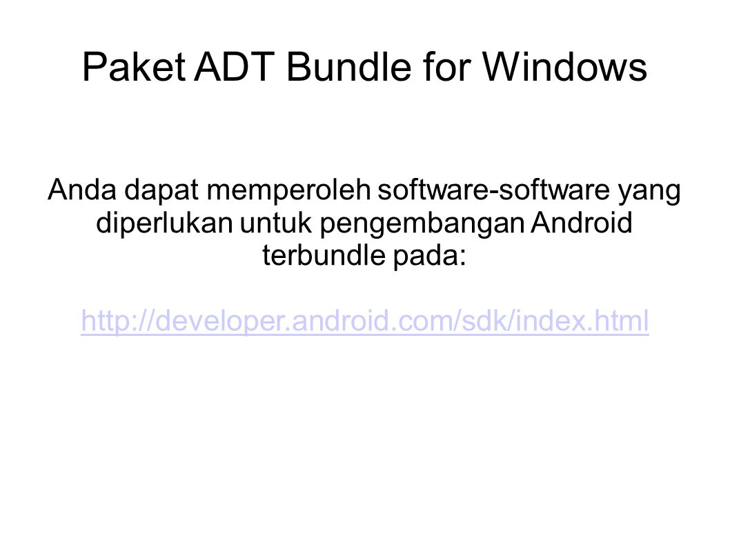 Paket ADT Bundle for Windows Anda dapat memperoleh software-software yang diperlukan untuk pengembangan Android terbundle pada: http://developer.android.com/sdk/index.html