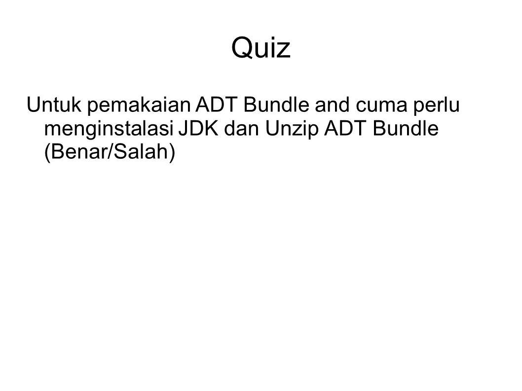 Quiz Untuk pemakaian ADT Bundle and cuma perlu menginstalasi JDK dan Unzip ADT Bundle (Benar/Salah)