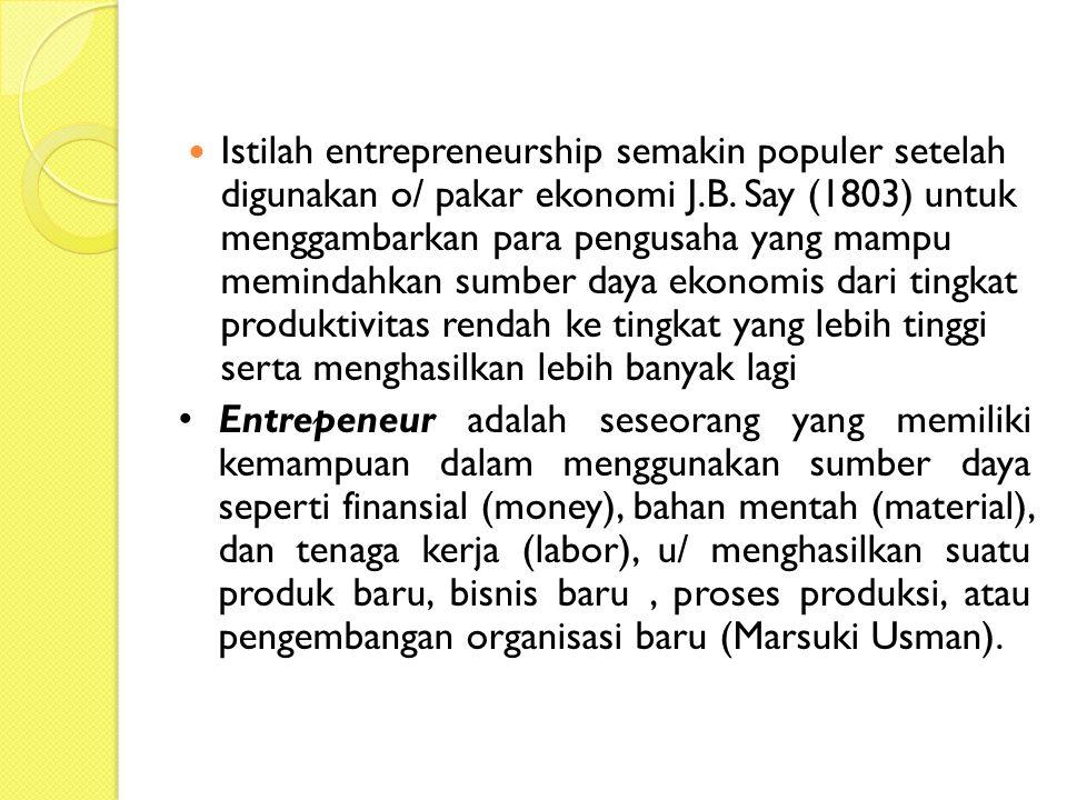 Istilah entrepreneurship semakin populer setelah digunakan o/ pakar ekonomi J.B. Say (1803) untuk menggambarkan para pengusaha yang mampu memindahkan