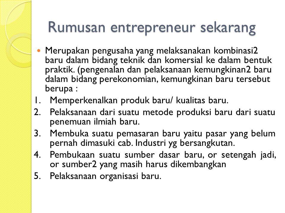 Rumusan entrepreneur sekarang Merupakan pengusaha yang melaksanakan kombinasi2 baru dalam bidang teknik dan komersial ke dalam bentuk praktik.