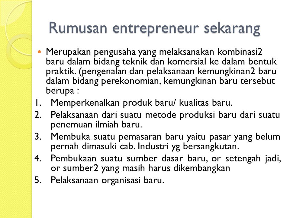 Rumusan entrepreneur sekarang Merupakan pengusaha yang melaksanakan kombinasi2 baru dalam bidang teknik dan komersial ke dalam bentuk praktik. (pengen