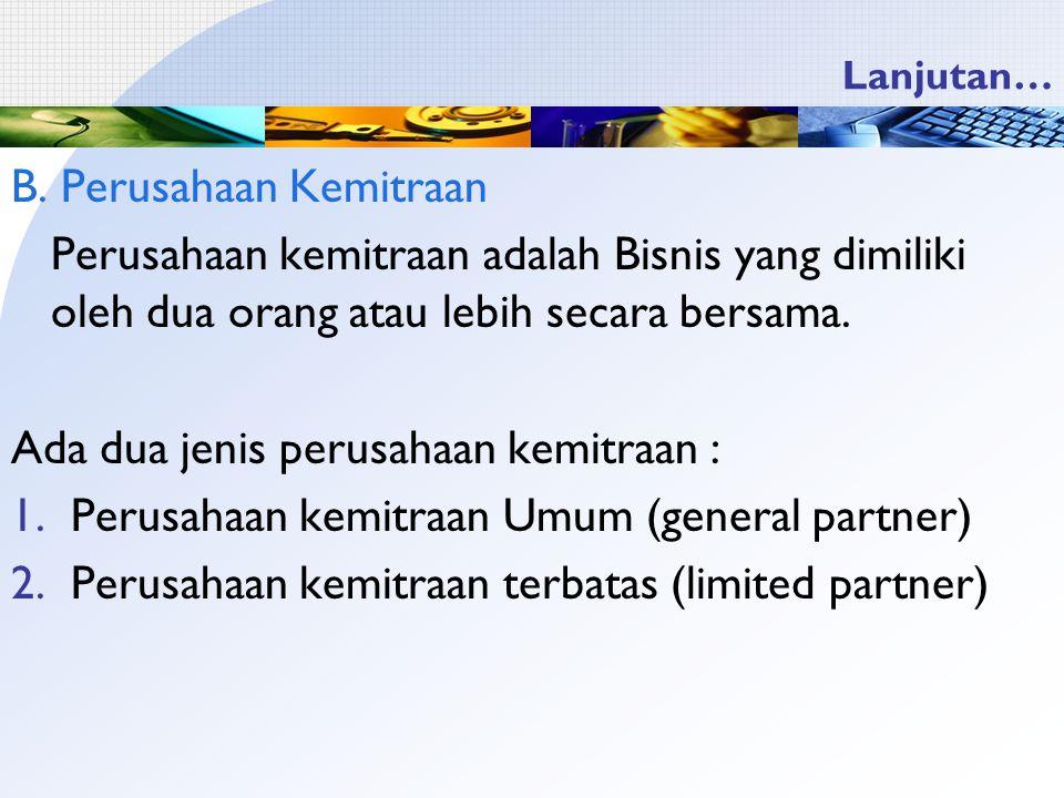 Lanjutan… B. Perusahaan Kemitraan Perusahaan kemitraan adalah Bisnis yang dimiliki oleh dua orang atau lebih secara bersama. Ada dua jenis perusahaan
