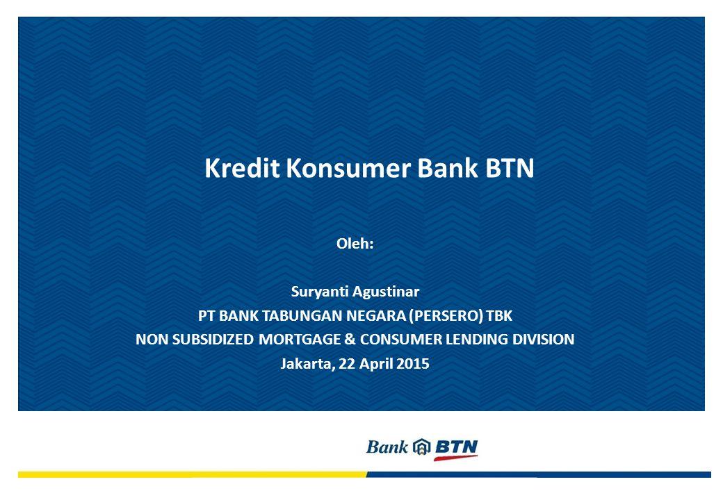 Oleh: Suryanti Agustinar PT BANK TABUNGAN NEGARA (PERSERO) TBK NON SUBSIDIZED MORTGAGE & CONSUMER LENDING DIVISION Jakarta, 22 April 2015 Kredit Konsumer Bank BTN