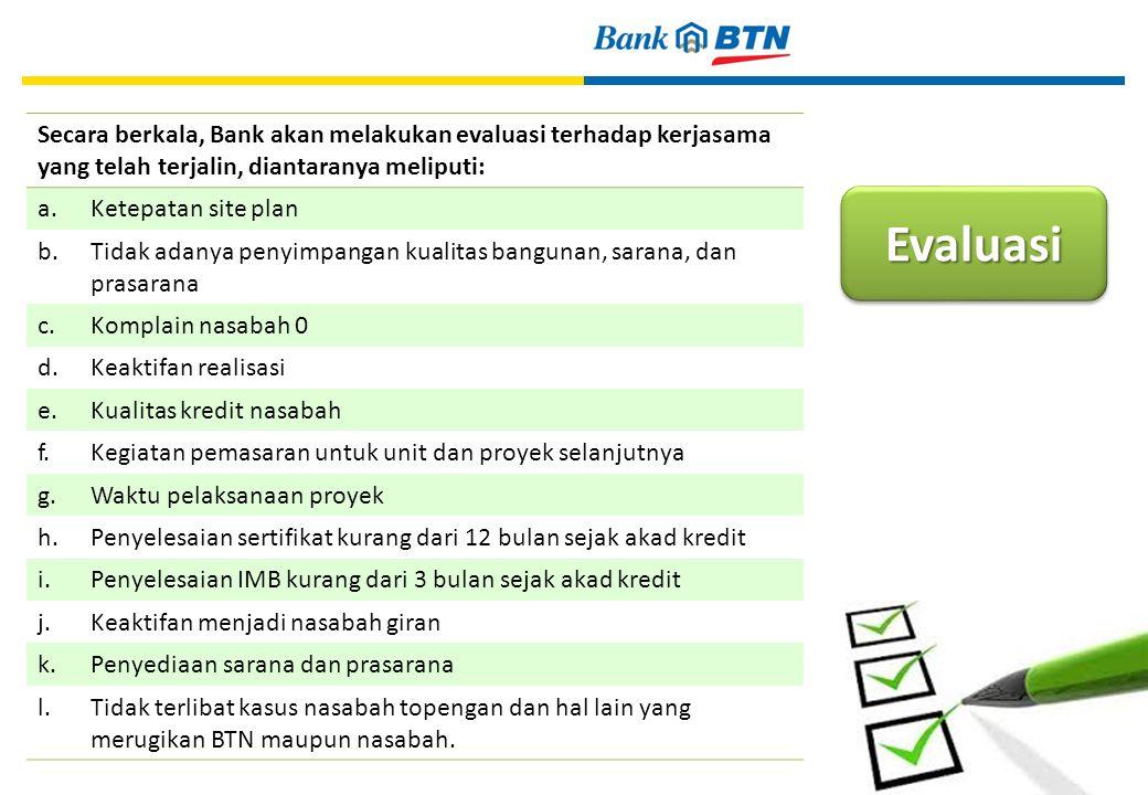 Evaluasi 25 Secara berkala, Bank akan melakukan evaluasi terhadap kerjasama yang telah terjalin, diantaranya meliputi: a.Ketepatan site plan b.Tidak adanya penyimpangan kualitas bangunan, sarana, dan prasarana c.Komplain nasabah 0 d.Keaktifan realisasi e.Kualitas kredit nasabah f.Kegiatan pemasaran untuk unit dan proyek selanjutnya g.Waktu pelaksanaan proyek h.Penyelesaian sertifikat kurang dari 12 bulan sejak akad kredit i.Penyelesaian IMB kurang dari 3 bulan sejak akad kredit j.Keaktifan menjadi nasabah giran k.Penyediaan sarana dan prasarana l.Tidak terlibat kasus nasabah topengan dan hal lain yang merugikan BTN maupun nasabah.