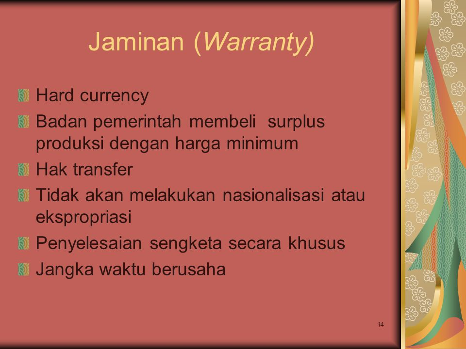 14 Jaminan (Warranty) Hard currency Badan pemerintah membeli surplus produksi dengan harga minimum Hak transfer Tidak akan melakukan nasionalisasi atau ekspropriasi Penyelesaian sengketa secara khusus Jangka waktu berusaha