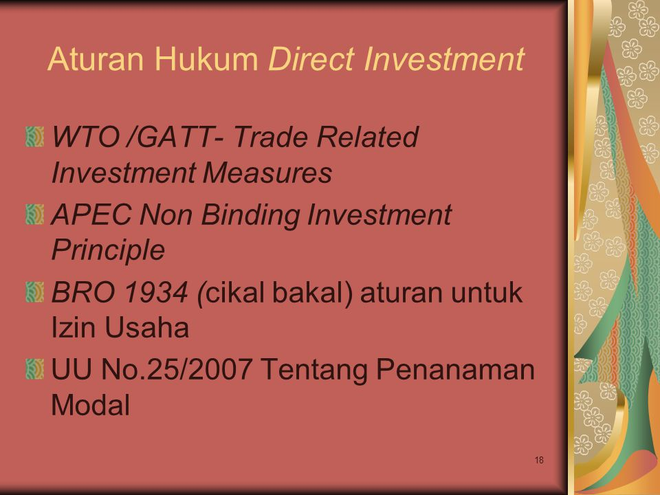 18 Aturan Hukum Direct Investment WTO /GATT- Trade Related Investment Measures APEC Non Binding Investment Principle BRO 1934 (cikal bakal) aturan unt