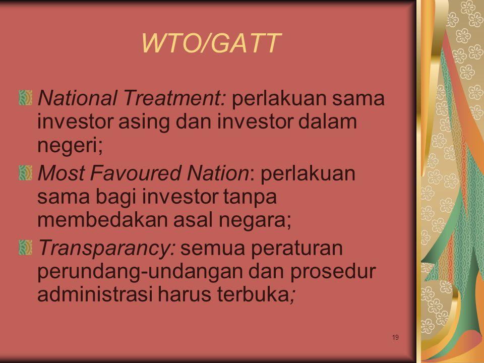 19 WTO/GATT National Treatment: perlakuan sama investor asing dan investor dalam negeri; Most Favoured Nation: perlakuan sama bagi investor tanpa membedakan asal negara; Transparancy: semua peraturan perundang-undangan dan prosedur administrasi harus terbuka;