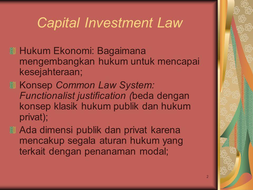 2 Capital Investment Law Hukum Ekonomi: Bagaimana mengembangkan hukum untuk mencapai kesejahteraan; Konsep Common Law System: Functionalist justification (beda dengan konsep klasik hukum publik dan hukum privat); Ada dimensi publik dan privat karena mencakup segala aturan hukum yang terkait dengan penanaman modal;