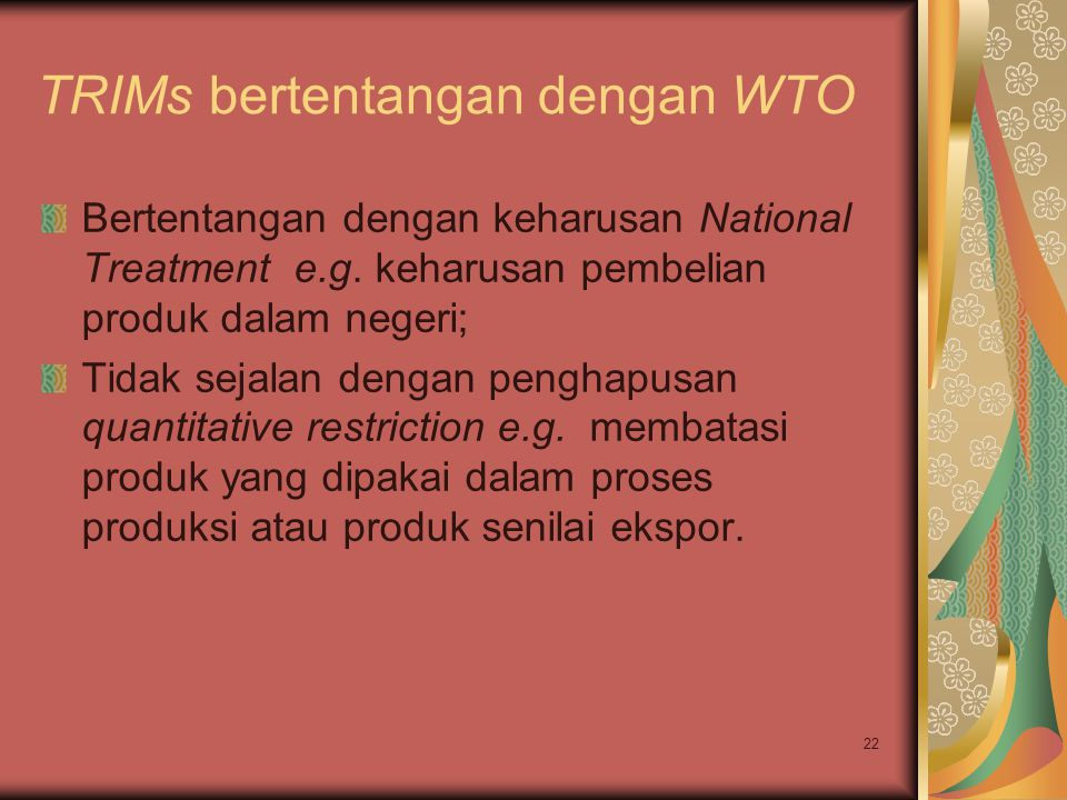 22 TRIMs bertentangan dengan WTO Bertentangan dengan keharusan National Treatment e.g. keharusan pembelian produk dalam negeri; Tidak sejalan dengan p