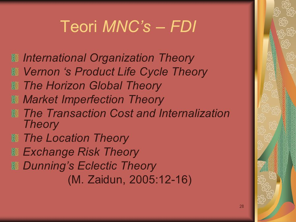 28 Teori MNC's – FDI International Organization Theory Vernon 's Product Life Cycle Theory The Horizon Global Theory Market Imperfection Theory The Tr