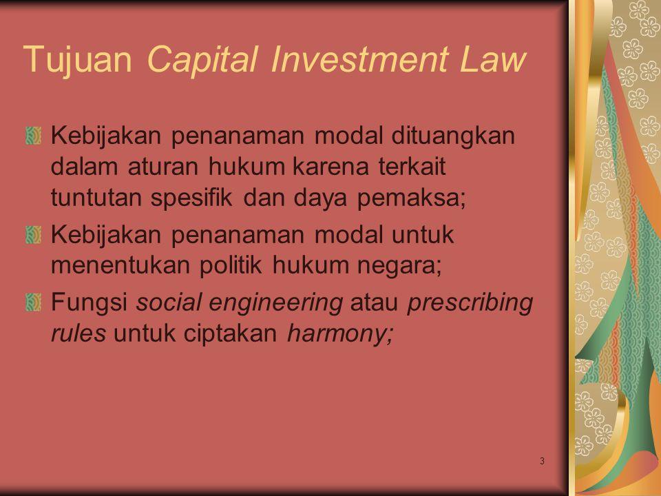 3 Tujuan Capital Investment Law Kebijakan penanaman modal dituangkan dalam aturan hukum karena terkait tuntutan spesifik dan daya pemaksa; Kebijakan penanaman modal untuk menentukan politik hukum negara; Fungsi social engineering atau prescribing rules untuk ciptakan harmony;