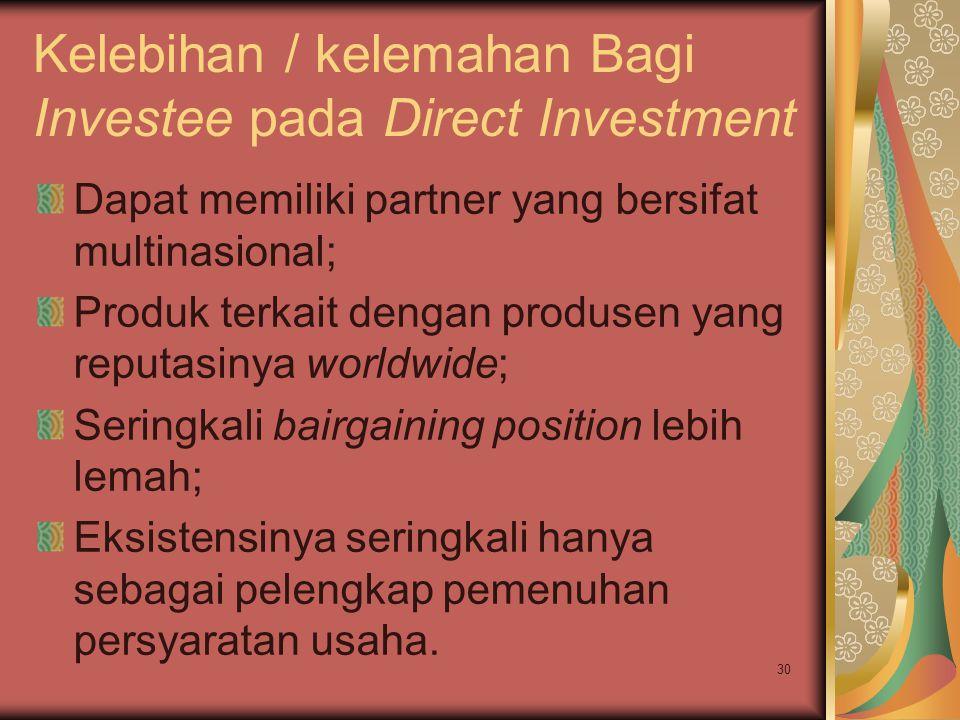 Kelebihan / kelemahan Bagi Investee pada Direct Investment Dapat memiliki partner yang bersifat multinasional; Produk terkait dengan produsen yang reputasinya worldwide; Seringkali bairgaining position lebih lemah; Eksistensinya seringkali hanya sebagai pelengkap pemenuhan persyaratan usaha.