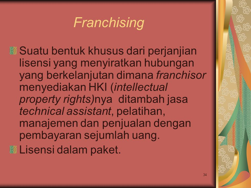 34 Franchising Suatu bentuk khusus dari perjanjian lisensi yang menyiratkan hubungan yang berkelanjutan dimana franchisor menyediakan HKI (intellectua