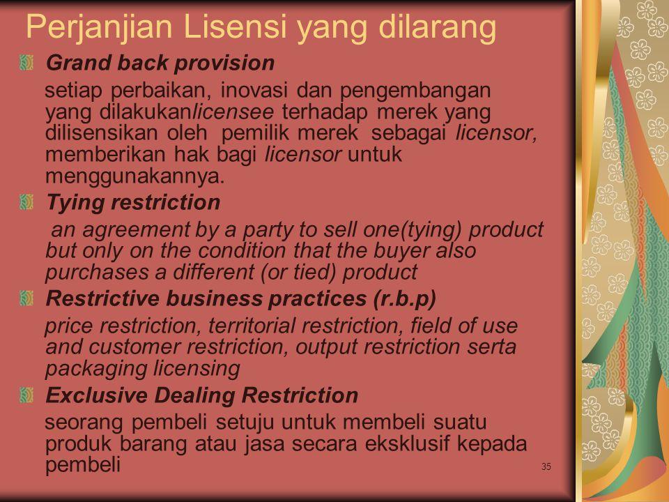 35 Perjanjian Lisensi yang dilarang Grand back provision setiap perbaikan, inovasi dan pengembangan yang dilakukanlicensee terhadap merek yang dilisensikan oleh pemilik merek sebagai licensor, memberikan hak bagi licensor untuk menggunakannya.