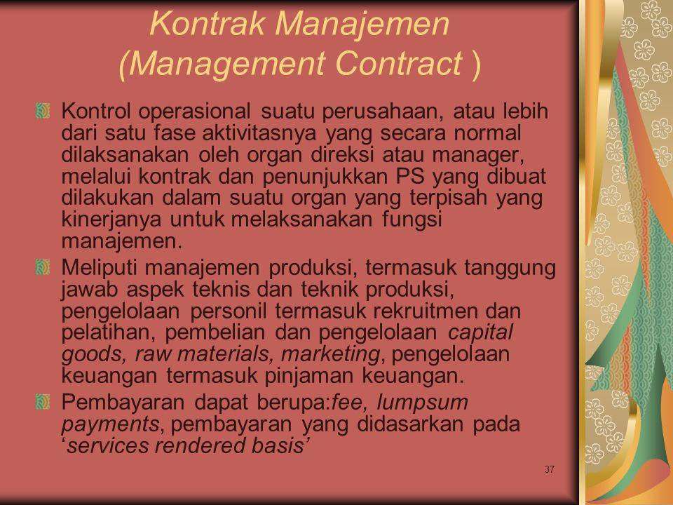 37 Kontrak Manajemen (Management Contract ) Kontrol operasional suatu perusahaan, atau lebih dari satu fase aktivitasnya yang secara normal dilaksanakan oleh organ direksi atau manager, melalui kontrak dan penunjukkan PS yang dibuat dilakukan dalam suatu organ yang terpisah yang kinerjanya untuk melaksanakan fungsi manajemen.