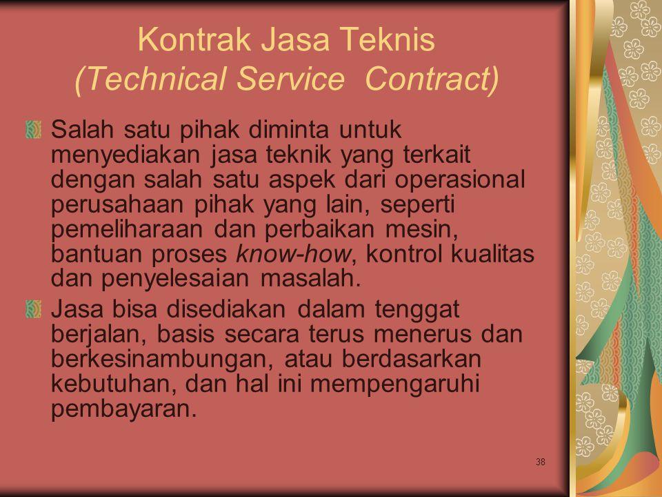 38 Kontrak Jasa Teknis (Technical Service Contract) Salah satu pihak diminta untuk menyediakan jasa teknik yang terkait dengan salah satu aspek dari operasional perusahaan pihak yang lain, seperti pemeliharaan dan perbaikan mesin, bantuan proses know-how, kontrol kualitas dan penyelesaian masalah.