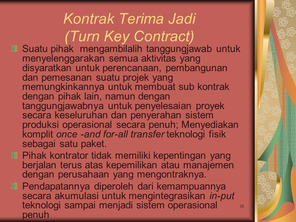 39 Kontrak Terima Jadi (Turn Key Contract) Suatu pihak mengambilalih tanggungjawab untuk menyelenggarakan semua aktivitas yang disyaratkan untuk peren