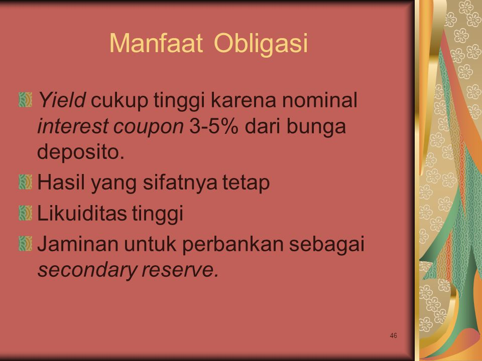 46 Manfaat Obligasi Yield cukup tinggi karena nominal interest coupon 3-5% dari bunga deposito. Hasil yang sifatnya tetap Likuiditas tinggi Jaminan un