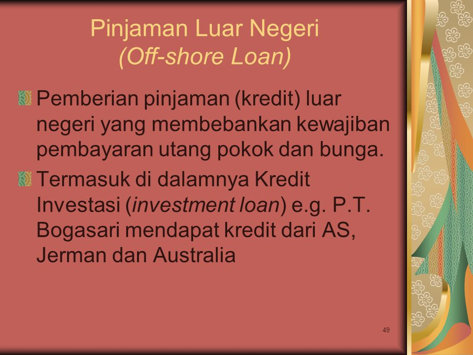 49 Pinjaman Luar Negeri (Off-shore Loan) Pemberian pinjaman (kredit) luar negeri yang membebankan kewajiban pembayaran utang pokok dan bunga. Termasuk