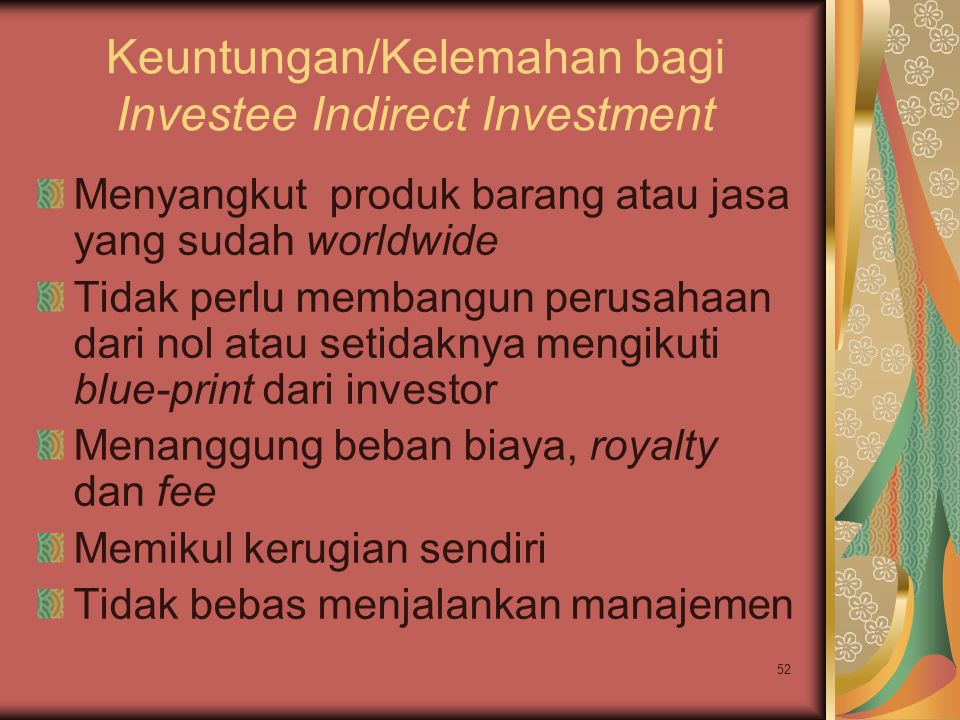52 Keuntungan/Kelemahan bagi Investee Indirect Investment Menyangkut produk barang atau jasa yang sudah worldwide Tidak perlu membangun perusahaan dari nol atau setidaknya mengikuti blue-print dari investor Menanggung beban biaya, royalty dan fee Memikul kerugian sendiri Tidak bebas menjalankan manajemen