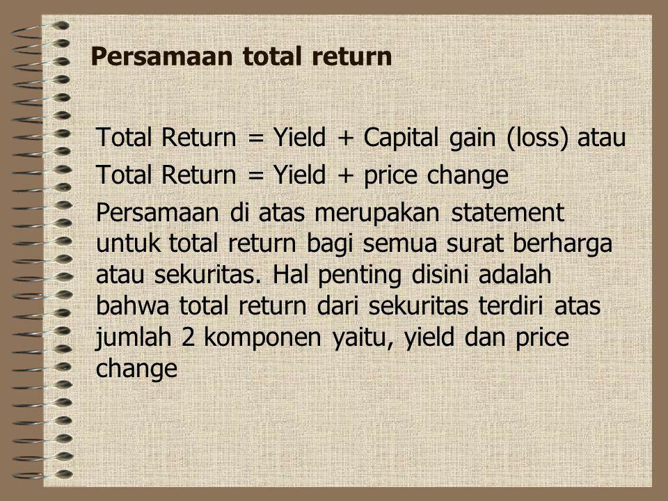 Persamaan total return Total Return = Yield + Capital gain (loss) atau Total Return = Yield + price change Persamaan di atas merupakan statement untuk total return bagi semua surat berharga atau sekuritas.