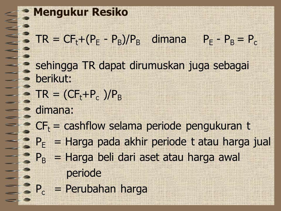 Mengukur Resiko TR = CF t +(P E - P B )/P B dimana P E - P B = P c sehingga TR dapat dirumuskan juga sebagai berikut: TR = (CF t +P c )/P B dimana: CF t = cashflow selama periode pengukuran t P E = Harga pada akhir periode t atau harga jual P B = Harga beli dari aset atau harga awal periode P c = Perubahan harga