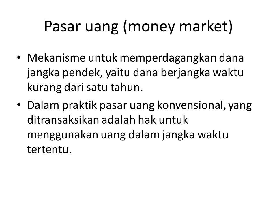 Pasar uang (money market) Mekanisme untuk memperdagangkan dana jangka pendek, yaitu dana berjangka waktu kurang dari satu tahun. Dalam praktik pasar u