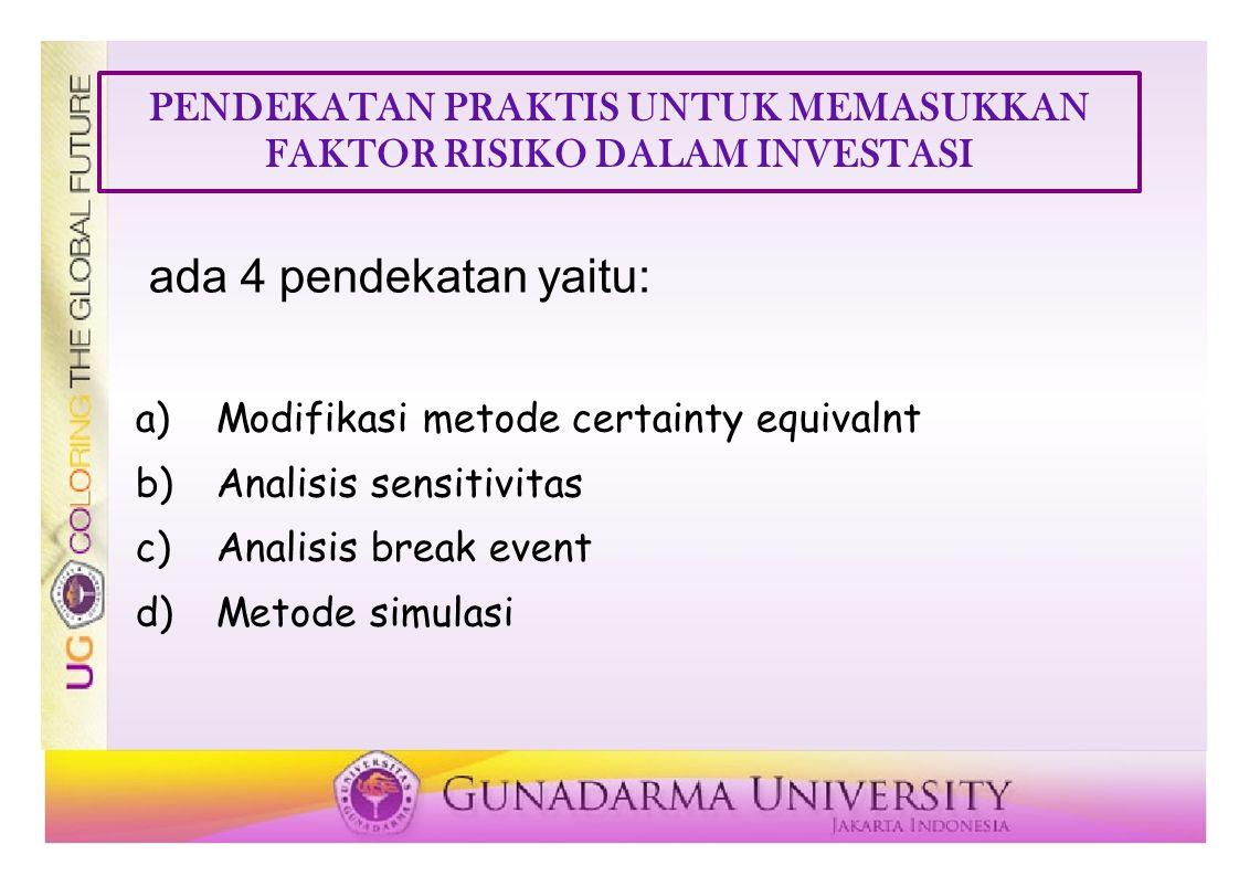 PENDEKATAN PRAKTIS UNTUK MEMASUKKAN FAKTOR RISIKO DALAM INVESTASI ada 4 pendekatan yaitu: a)Modifikasi metode certainty equivalnt b)Analisis sensitivitas c)Analisis break event d)Metode simulasi