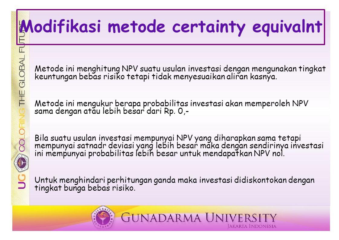 Modifikasi metode certainty equivalnt Metode ini menghitung NPV suatu usulan investasi dengan mengunakan tingkat keuntungan bebas risiko tetapi tidak menyesuaikan aliran kasnya.