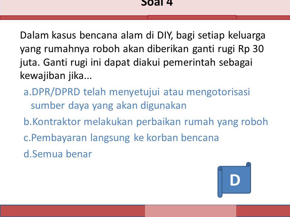 Soal 4 Dalam kasus bencana alam di DIY, bagi setiap keluarga yang rumahnya roboh akan diberikan ganti rugi Rp 30 juta.