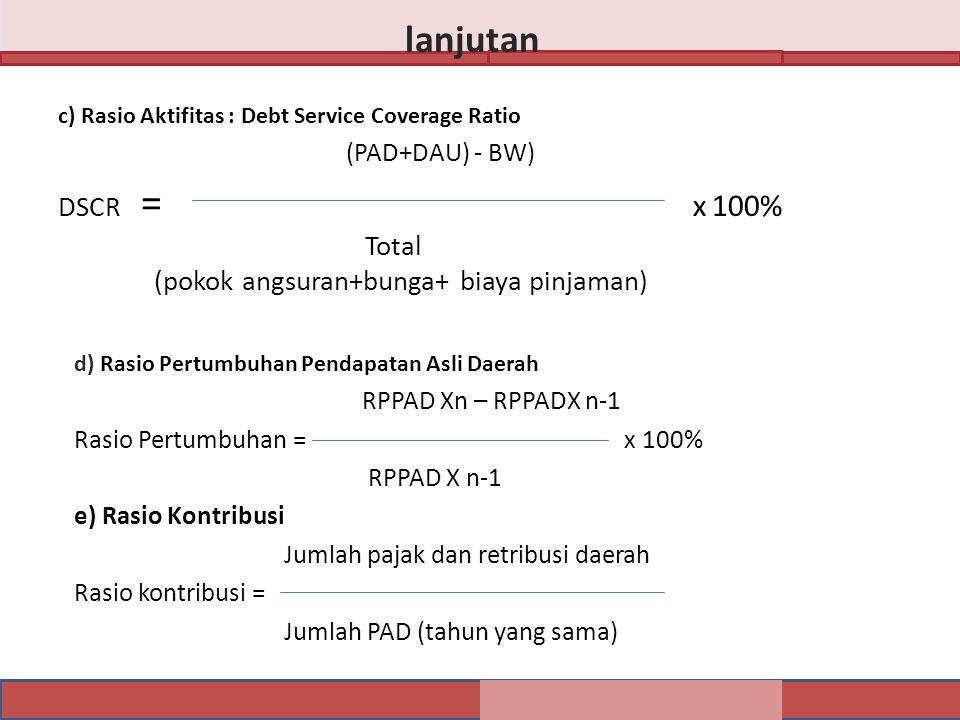 c) Rasio Aktifitas : Debt Service Coverage Ratio (PAD+DAU) - BW) DSCR = x 100% Total (pokok angsuran+bunga+ biaya pinjaman) lanjutan d) Rasio Pertumbuhan Pendapatan Asli Daerah RPPAD Xn – RPPADX n-1 Rasio Pertumbuhan = x 100% RPPAD X n-1 e) Rasio Kontribusi Jumlah pajak dan retribusi daerah Rasio kontribusi = Jumlah PAD (tahun yang sama)