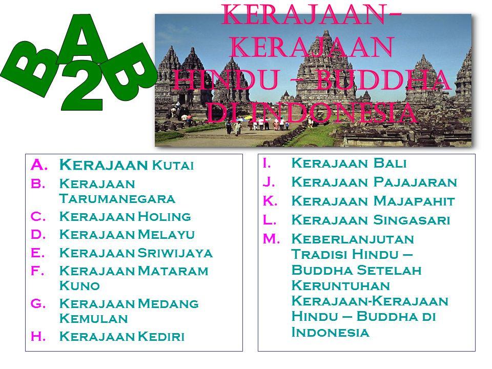 KERAJAAN- KERAJAAN HINDU – BUDDHA DI INDONESIA A.Kerajaan Kutai B.Kerajaan Tarumanegara C.Kerajaan Holing D.Kerajaan Melayu E.Kerajaan Sriwijaya F.Ker