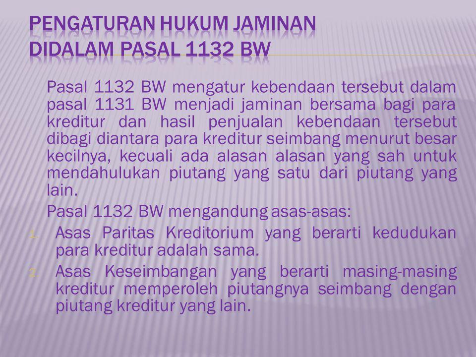 Pasal 1132 BW mengatur kebendaan tersebut dalam pasal 1131 BW menjadi jaminan bersama bagi para kreditur dan hasil penjualan kebendaan tersebut dibagi
