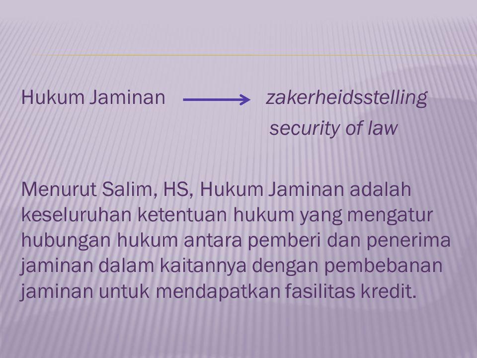Hukum Jaminan zakerheidsstelling security of law Menurut Salim, HS, Hukum Jaminan adalah keseluruhan ketentuan hukum yang mengatur hubungan hukum anta