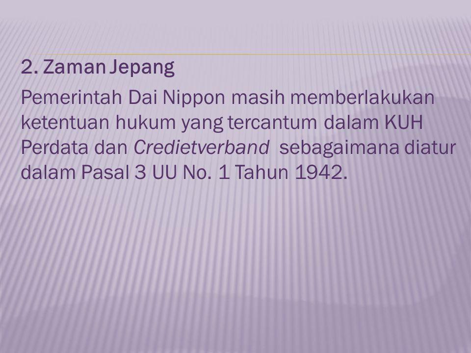 2. Zaman Jepang Pemerintah Dai Nippon masih memberlakukan ketentuan hukum yang tercantum dalam KUH Perdata dan Credietverband sebagaimana diatur dalam