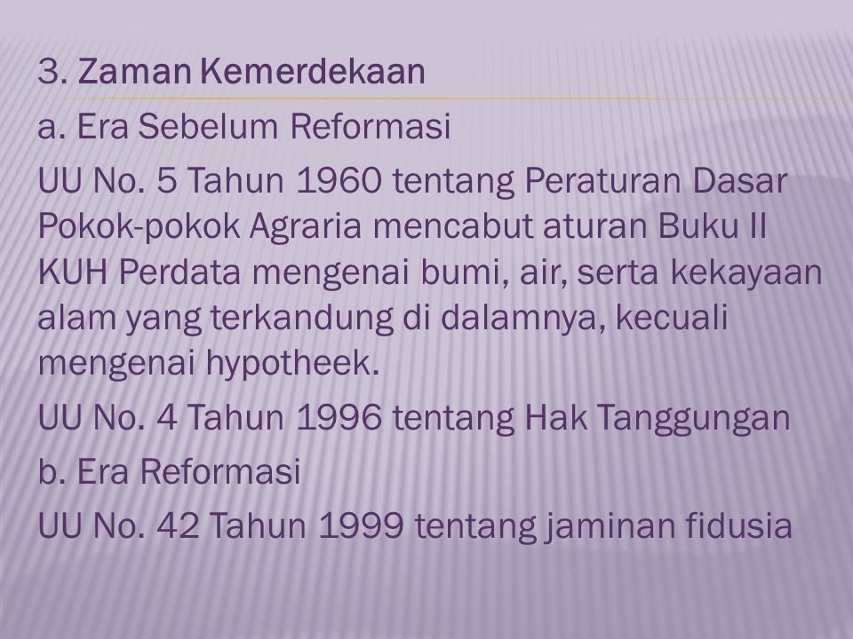 3. Zaman Kemerdekaan a. Era Sebelum Reformasi UU No. 5 Tahun 1960 tentang Peraturan Dasar Pokok-pokok Agraria mencabut aturan Buku II KUH Perdata meng