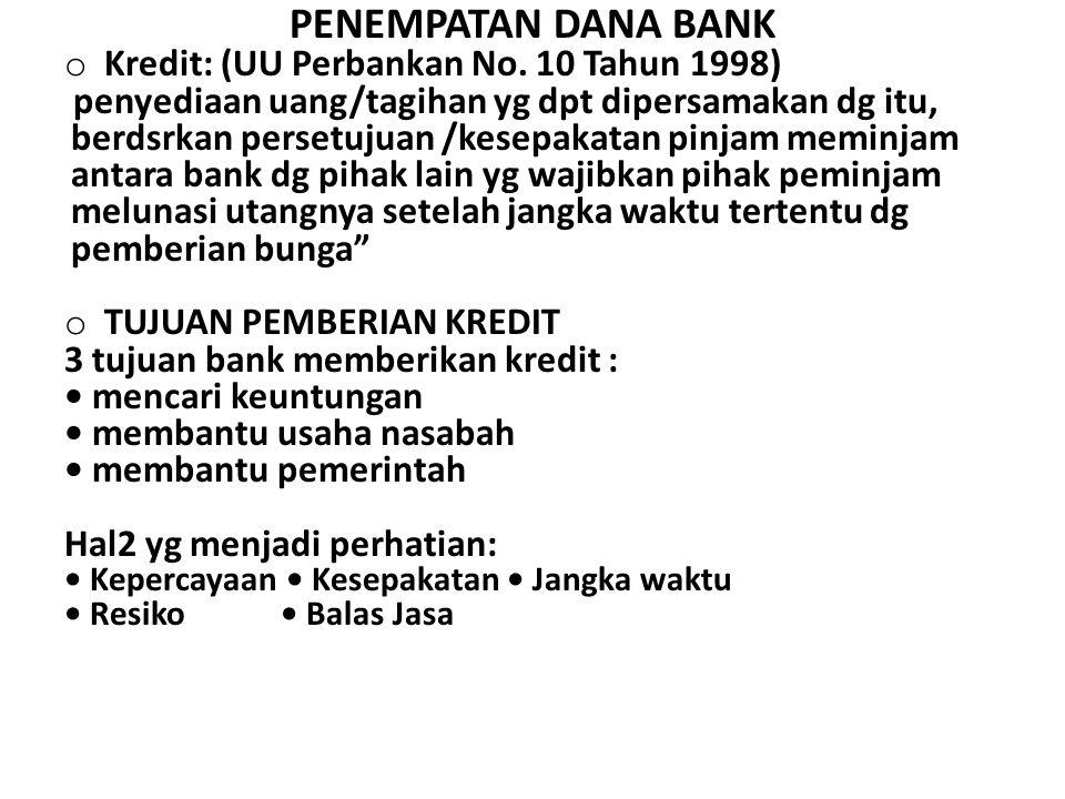 PENEMPATAN DANA BANK o Kredit: (UU Perbankan No. 10 Tahun 1998) penyediaan uang/tagihan yg dpt dipersamakan dg itu, berdsrkan persetujuan /kesepakatan