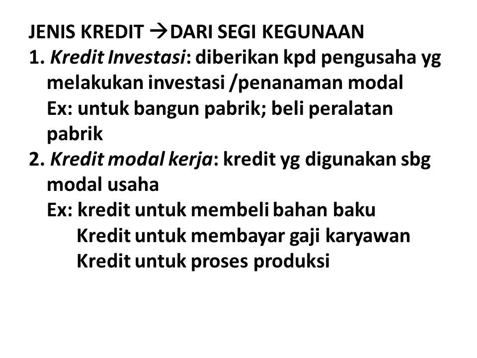JENIS KREDIT  DARI SEGI KEGUNAAN 1. Kredit Investasi: diberikan kpd pengusaha yg melakukan investasi /penanaman modal Ex: untuk bangun pabrik; beli p