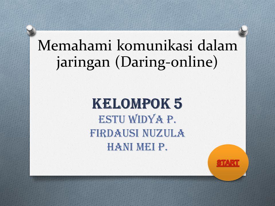KELOMPOK 5 ESTU WIDYA P. FIRDAUSI NUZULA HANI MEI P. Memahami komunikasi dalam jaringan (Daring-online)