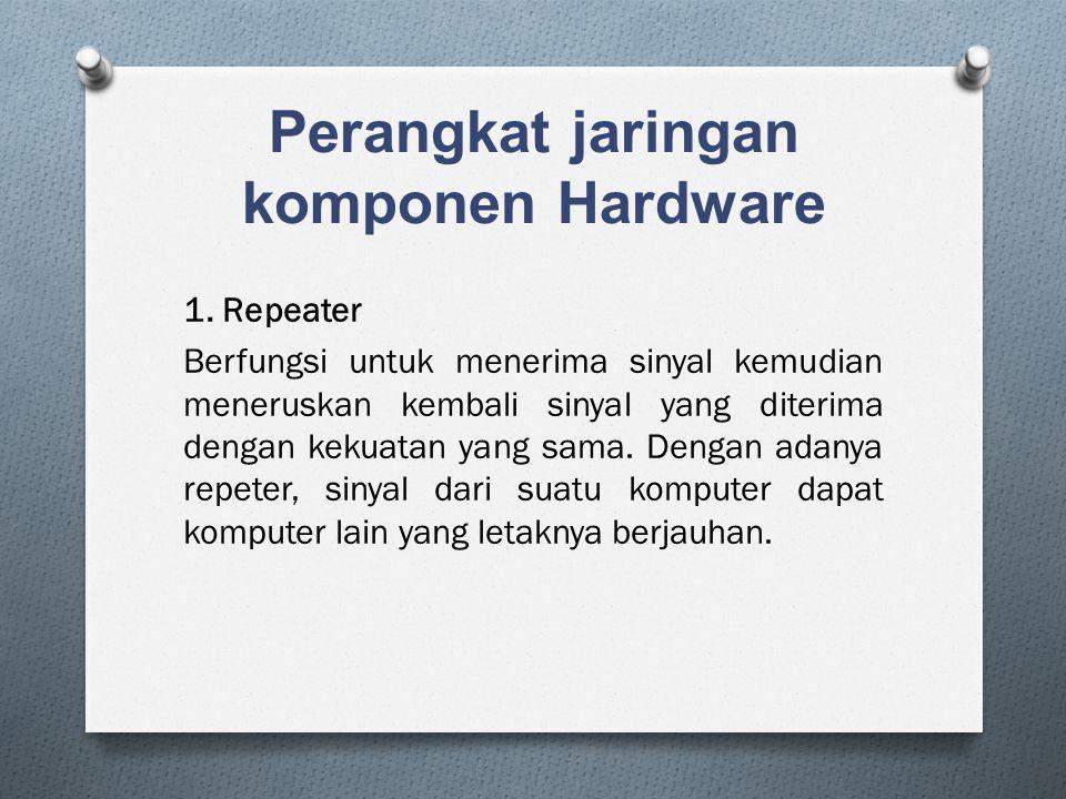 Perangkat jaringan komponen Hardware 1. Repeater Berfungsi untuk menerima sinyal kemudian meneruskan kembali sinyal yang diterima dengan kekuatan yang