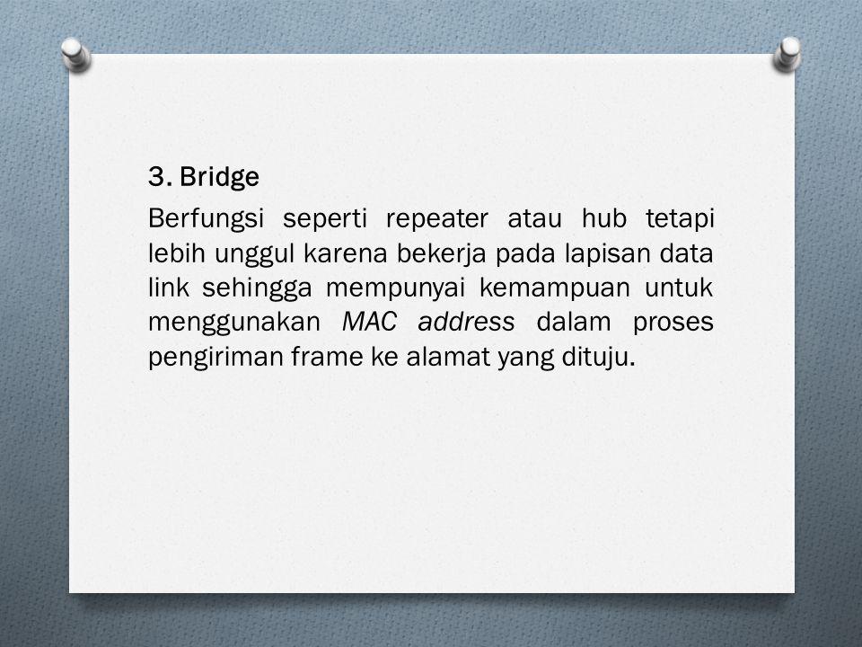 3. Bridge Berfungsi seperti repeater atau hub tetapi lebih unggul karena bekerja pada lapisan data link sehingga mempunyai kemampuan untuk menggunakan