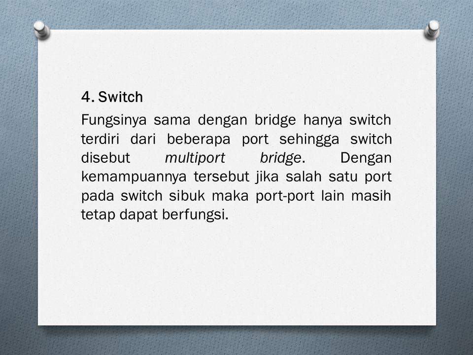 4. Switch Fungsinya sama dengan bridge hanya switch terdiri dari beberapa port sehingga switch disebut multiport bridge. Dengan kemampuannya tersebut