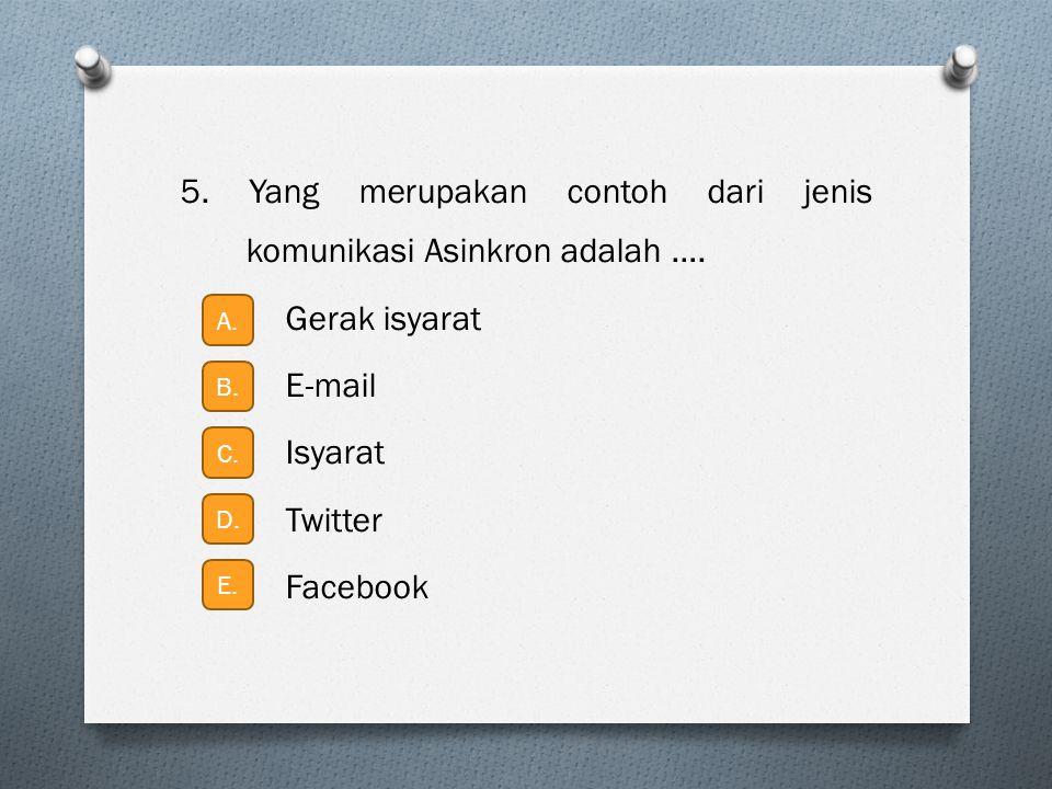 5. Yang merupakan contoh dari jenis komunikasi Asinkron adalah …. Gerak isyarat E-mail Isyarat Twitter Facebook A. E. D. C. B.