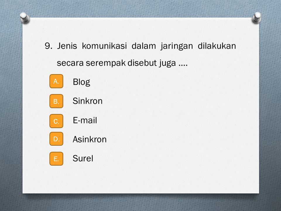 9. Jenis komunikasi dalam jaringan dilakukan secara serempak disebut juga …. Blog Sinkron E-mail Asinkron Surel A. B. C. D. E.