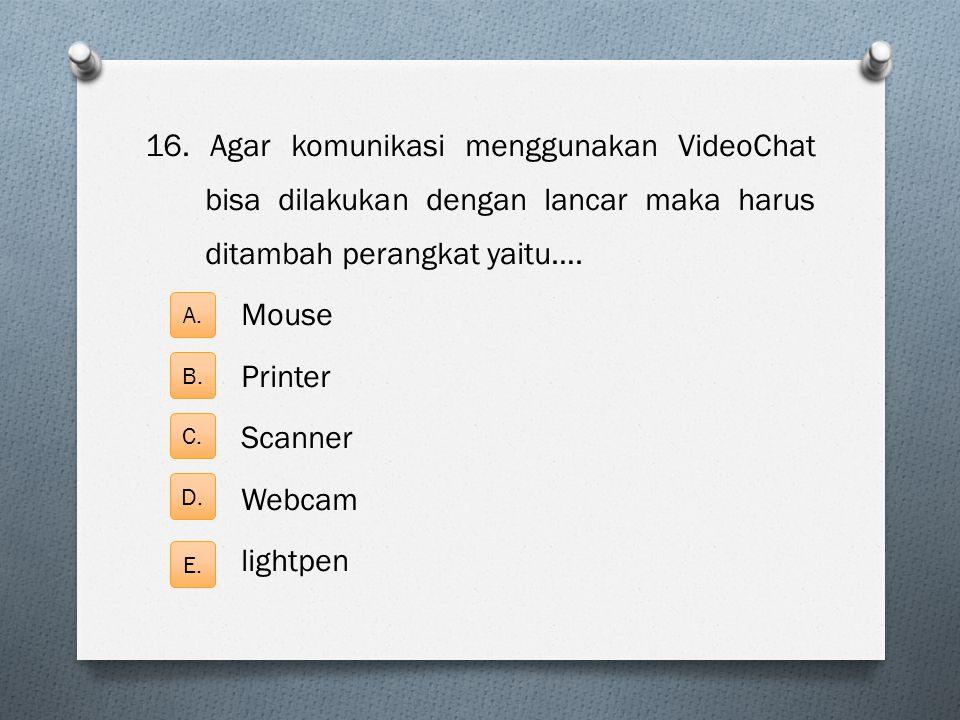 16. Agar komunikasi menggunakan VideoChat bisa dilakukan dengan lancar maka harus ditambah perangkat yaitu…. Mouse Printer Scanner Webcam lightpen A.
