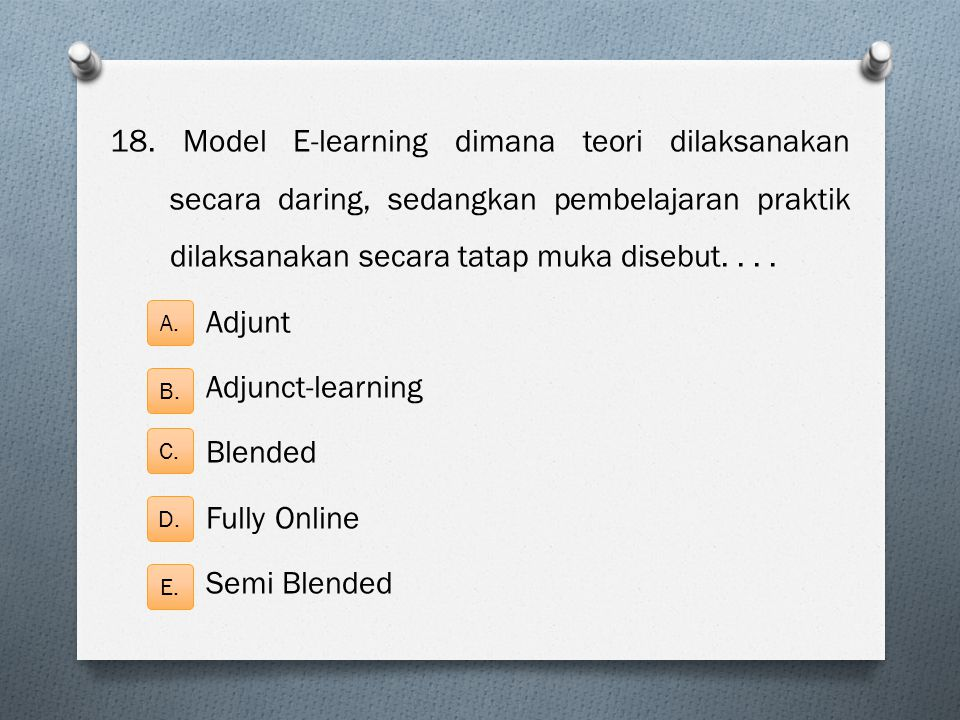 18. Model E-learning dimana teori dilaksanakan secara daring, sedangkan pembelajaran praktik dilaksanakan secara tatap muka disebut.... Adjunt Adjunct