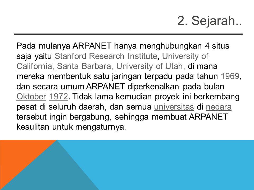 Pada mulanya ARPANET hanya menghubungkan 4 situs saja yaitu Stanford Research Institute, University of California, Santa Barbara, University of Utah, di mana mereka membentuk satu jaringan terpadu pada tahun 1969, dan secara umum ARPANET diperkenalkan pada bulan Oktober 1972.